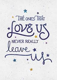 the ones that love us never really leave us